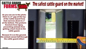 """As you can see in the photo there is a 5"""" gap at the top of the Cattle Guard Form that narrows down to 2"""" at the bottom. This protects livestock from injury, preventing animals from getting a hoof stuck in the cattle guard. Because it is on the ground, the animal cannot fall through the cattle guard either!"""